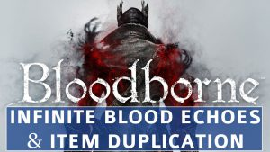 Bloodborne – Infinite Blood Echoes and Item Duplication Exploit